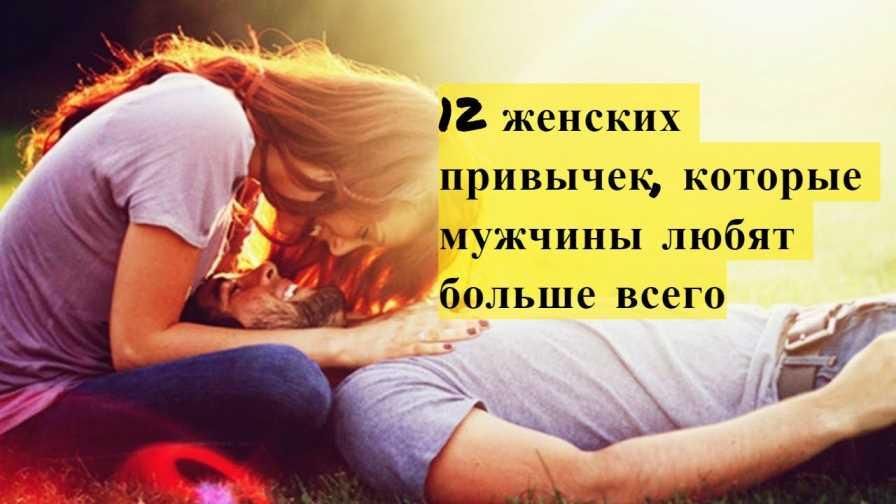 12 женских привычек, которые мужчины любят больше всего