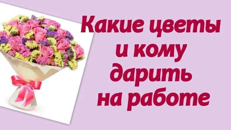 Какие цветы и кому дарить на работе
